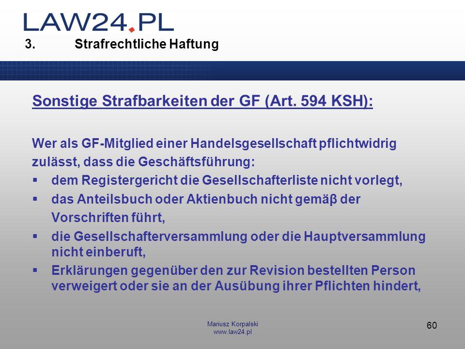 Mariusz Korpalski www.law24.pl 60 3. Strafrechtliche Haftung Sonstige Strafbarkeiten der GF (Art. 594 KSH): Wer als GF-Mitglied einer Handelsgesellsch
