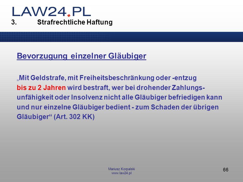 Mariusz Korpalski www.law24.pl 66 3. Strafrechtliche Haftung Bevorzugung einzelner Gläubiger Mit Geldstrafe, mit Freiheitsbeschränkung oder -entzug bi