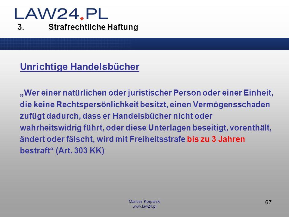 Mariusz Korpalski www.law24.pl 67 3. Strafrechtliche Haftung Unrichtige Handelsbücher Wer einer natürlichen oder juristischer Person oder einer Einhei