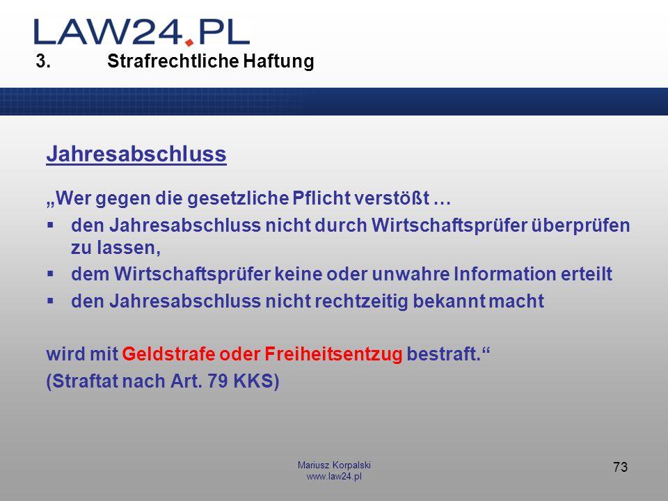 Mariusz Korpalski www.law24.pl 73 3. Strafrechtliche Haftung Jahresabschluss Wer gegen die gesetzliche Pflicht verstößt … den Jahresabschluss nicht du