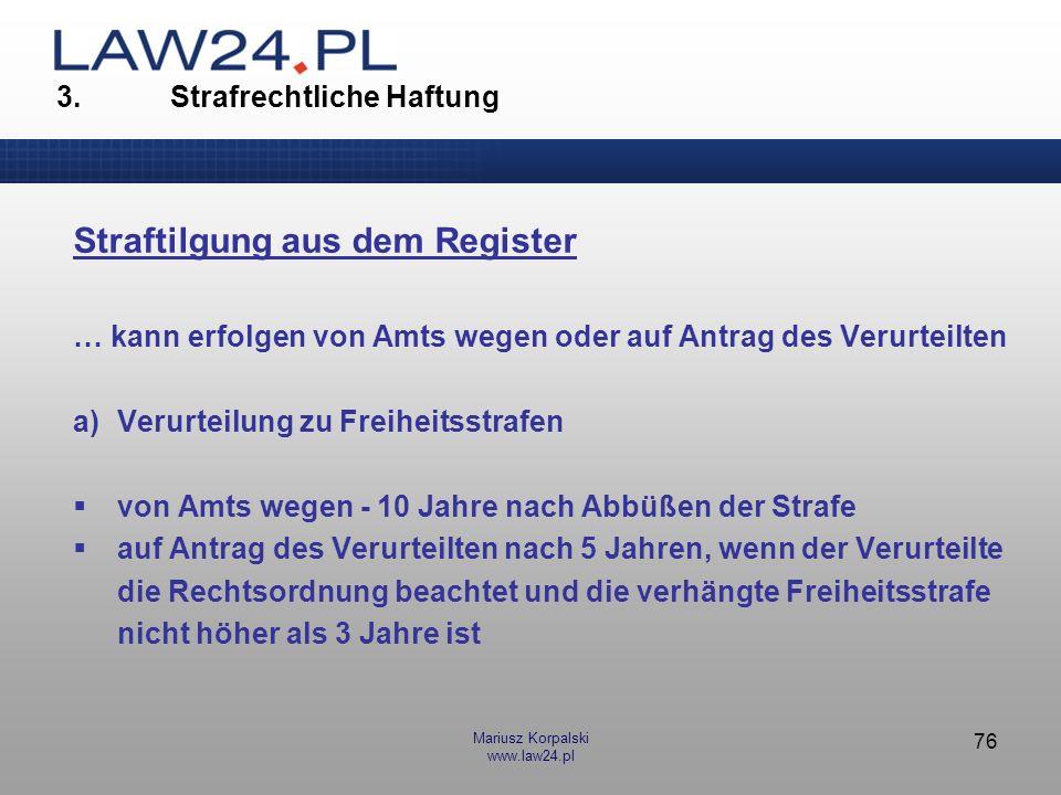 Mariusz Korpalski www.law24.pl 76 3. Strafrechtliche Haftung Straftilgung aus dem Register … kann erfolgen von Amts wegen oder auf Antrag des Verurtei