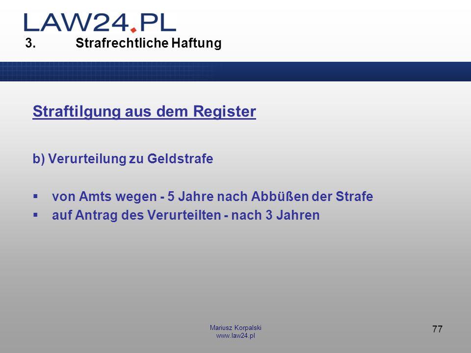Mariusz Korpalski www.law24.pl 77 3. Strafrechtliche Haftung Straftilgung aus dem Register b) Verurteilung zu Geldstrafe von Amts wegen - 5 Jahre nach