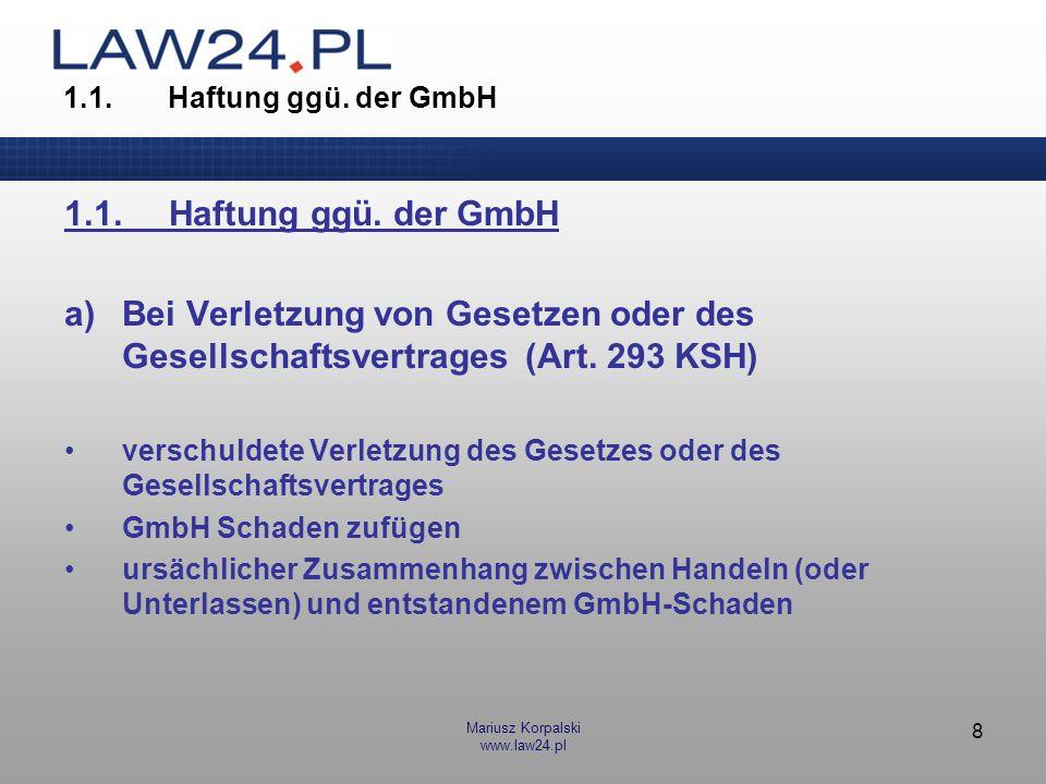 Mariusz Korpalski www.law24.pl 8 1.1.Haftung ggü. der GmbH a)Bei Verletzung von Gesetzen oder des Gesellschaftsvertrages (Art. 293 KSH) verschuldete V