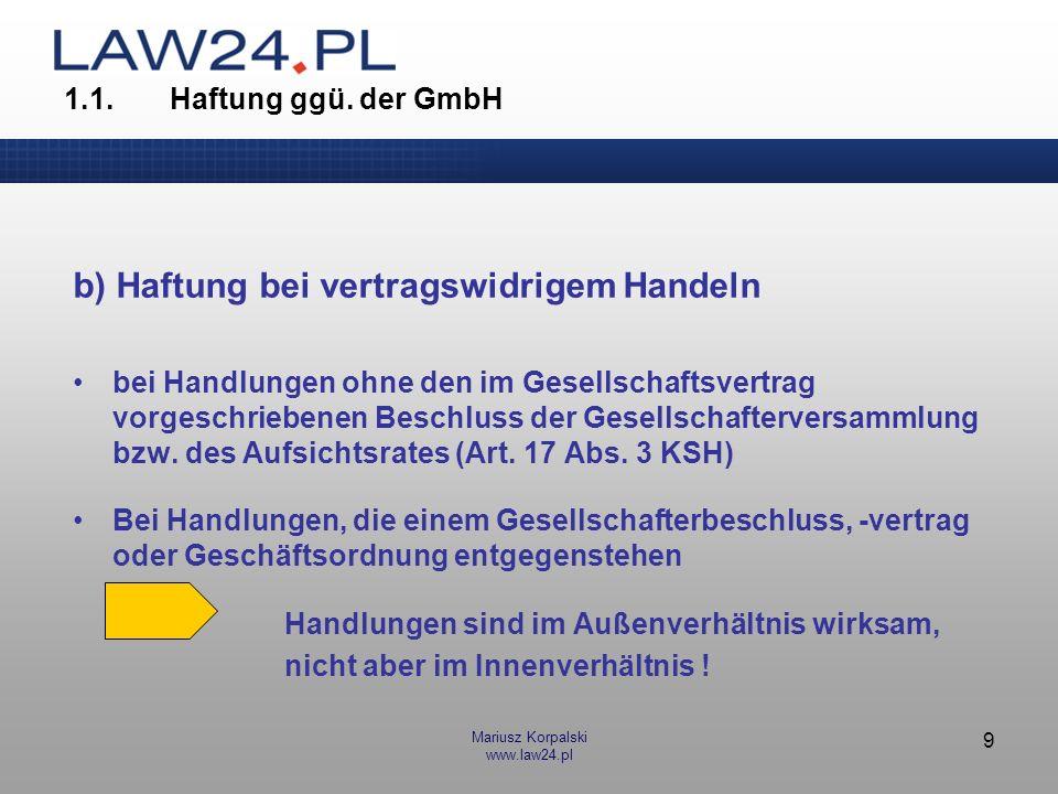 Mariusz Korpalski www.law24.pl 9 1.1.Haftung ggü. der GmbH b) Haftung bei vertragswidrigem Handeln bei Handlungen ohne den im Gesellschaftsvertrag vor
