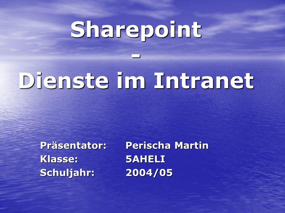 Sharepoint - Dienste im Intranet Präsentator:Perischa Martin Klasse:5AHELI Schuljahr:2004/05