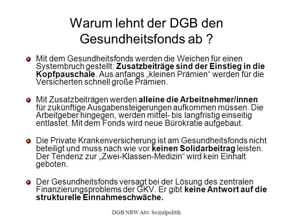 DGB NRW Abt. Sozialpolitik Warum lehnt der DGB den Gesundheitsfonds ab ? Mit dem Gesundheitsfonds werden die Weichen für einen Systembruch gestellt: Z