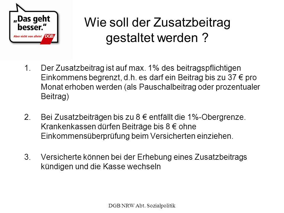 DGB NRW Abt. Sozialpolitik Wie soll der Zusatzbeitrag gestaltet werden ? 1.Der Zusatzbeitrag ist auf max. 1% des beitragspflichtigen Einkommens begren