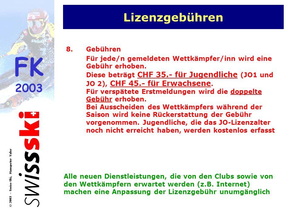 FK 2003 © 2003 – Swiss-Ski, Hanspeter Valer Lizenzgebühren 8.Gebühren Für jede/n gemeldeten Wettkämpfer/inn wird eine Gebühr erhoben. Diese beträgt CH