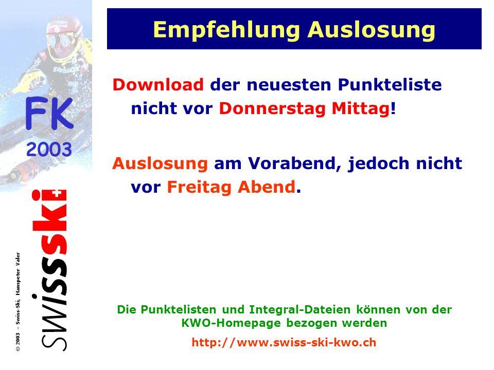 FK 2003 © 2003 – Swiss-Ski, Hanspeter Valer Empfehlung Auslosung Download der neuesten Punkteliste nicht vor Donnerstag Mittag! Auslosung am Vorabend,