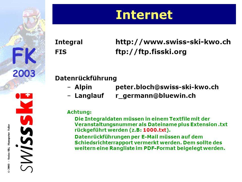 FK 2003 © 2003 – Swiss-Ski, Hanspeter Valer Internet Integral http://www.swiss-ski-kwo.ch FIS ftp://ftp.fisski.org Datenrückführung –Alpinpeter.bloch@