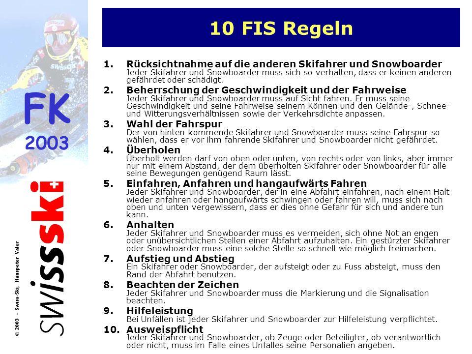 FK 2003 © 2003 – Swiss-Ski, Hanspeter Valer 10 FIS Regeln 1.Rücksichtnahme auf die anderen Skifahrer und Snowboarder Jeder Skifahrer und Snowboarder m