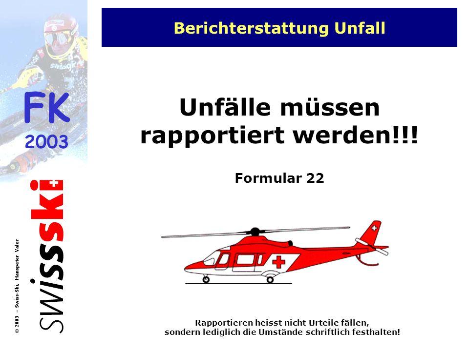 FK 2003 © 2003 – Swiss-Ski, Hanspeter Valer Berichterstattung Unfall Unfälle müssen rapportiert werden!!! Formular 22 Rapportieren heisst nicht Urteil