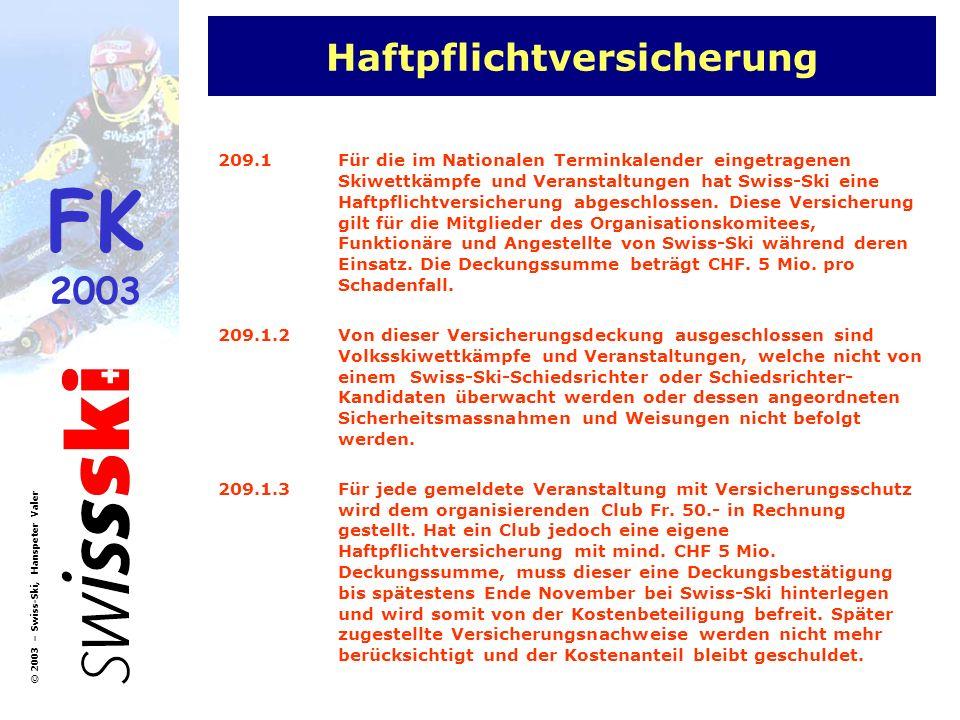 FK 2003 © 2003 – Swiss-Ski, Hanspeter Valer Haftpflichtversicherung 209.1Für die im Nationalen Terminkalender eingetragenen Skiwettkämpfe und Veranstaltungen hat Swiss-Ski eine Haftpflichtversicherung abgeschlossen.
