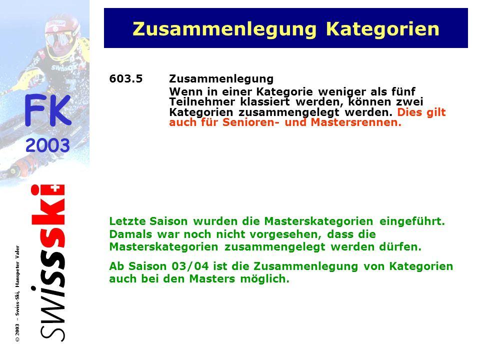 FK 2003 © 2003 – Swiss-Ski, Hanspeter Valer Masters Kategorien Kat HerrenKat DamenAlterJahrgang A1C130 - 3469 – 73 A2C235 - 3964 – 68 A3C340 - 4459 – 63 A4C445 - 4954 – 58 A5C550 - 5449 – 53 B6C655 - 5944 – 48 B7C760 - 6439 – 43 B8C865 - 6934 – 38 B9C970 - 7429 – 33 B10C1075 - 7924 – 28 B11C11>= 8000 - 23 Bei weniger als 5 Klassierten dürfen Masters-Kategorien zusammengelegt werden!