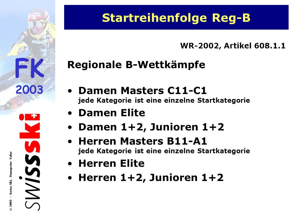FK 2003 © 2003 – Swiss-Ski, Hanspeter Valer Startreihenfolge JO JO-Rennen Mädchen Jugend 1 Knaben Jugend 1 Mädchen Jugend 2 Knaben Jugend 2 WR-2004, Artikel 608.1.2 Bei sehr schwierigen Pisten- und Schneeverhältnissen entscheidet die Jury, ob zuerst alle Mädchen und dann alle Knaben starten.