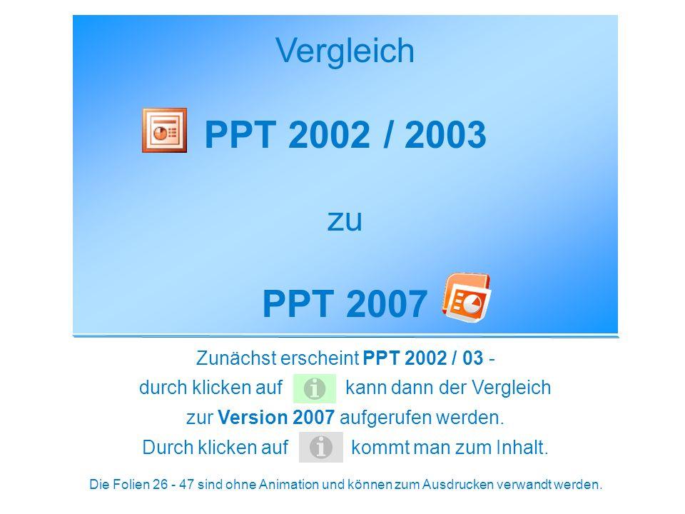 Vergleich PPT 2002 / 2003 zu PPT 2007 Zunächst erscheint PPT 2002 / 03 - durch klicken auf kann dann der Vergleich zur Version 2007 aufgerufen werden.