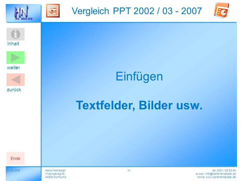 Inhalt 01.02.2009 Vergleich PPT 2002 / 03 - 2007 Hans Niehörster Wieckesweg 36 44309 Dortmund tel: 0231 / 20 24 54 e-mail: info@hansniehoerster.de home: www.hansniehoerster.de weiter Ende zurück 11 Einfügen Textfelder, Bilder usw.