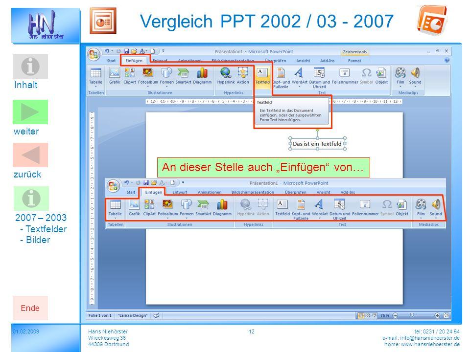 Inhalt 01.02.2009 Vergleich PPT 2002 / 03 - 2007 Hans Niehörster Wieckesweg 36 44309 Dortmund tel: 0231 / 20 24 54 e-mail: info@hansniehoerster.de home: www.hansniehoerster.de weiter Ende zurück 12 2007 – 2003 - Textfelder - Bilder An dieser Stelle auch Einfügen von…