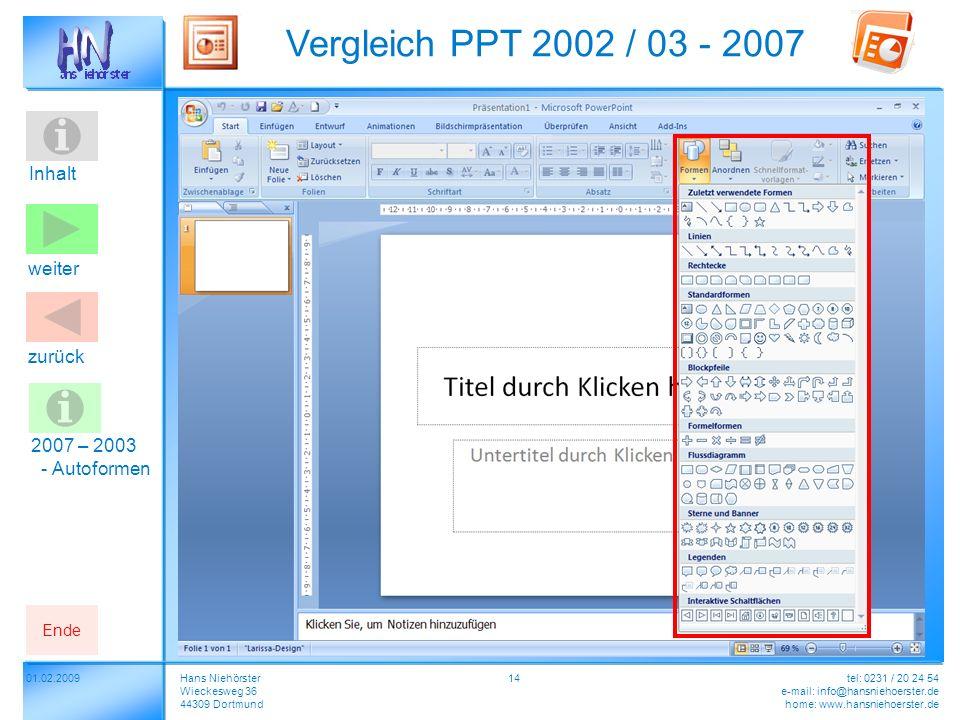 Inhalt 01.02.2009 Vergleich PPT 2002 / 03 - 2007 Hans Niehörster Wieckesweg 36 44309 Dortmund tel: 0231 / 20 24 54 e-mail: info@hansniehoerster.de home: www.hansniehoerster.de weiter Ende zurück 14 2007 – 2003 - Autoformen