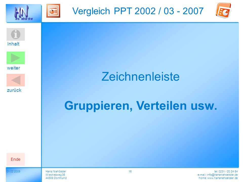 Inhalt 01.02.2009 Vergleich PPT 2002 / 03 - 2007 Hans Niehörster Wieckesweg 36 44309 Dortmund tel: 0231 / 20 24 54 e-mail: info@hansniehoerster.de home: www.hansniehoerster.de weiter Ende zurück 15 Zeichnenleiste Gruppieren, Verteilen usw.