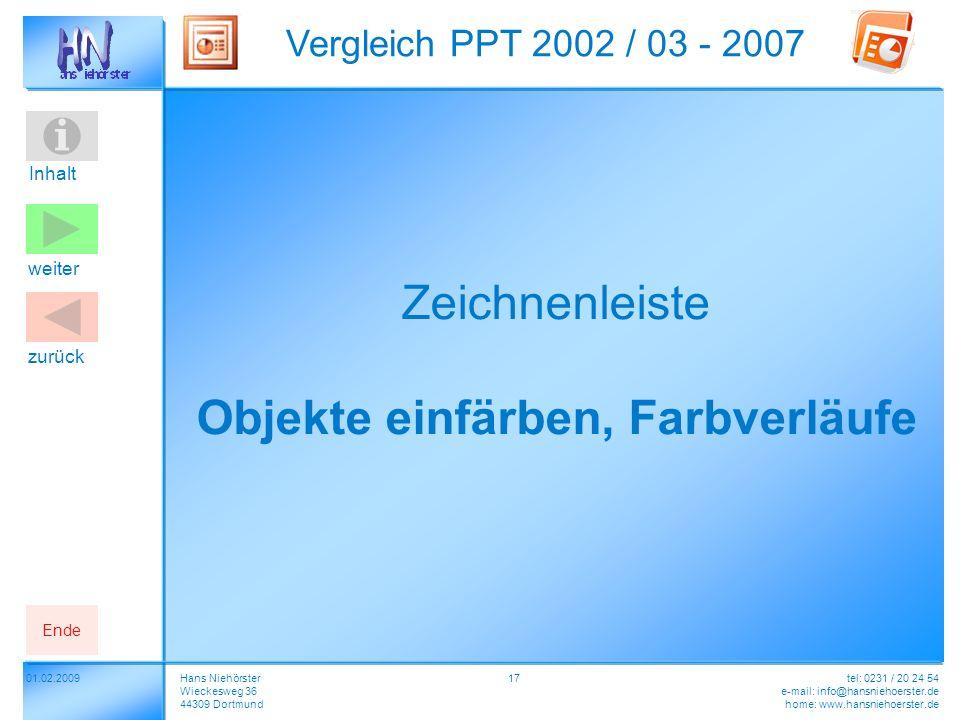 Inhalt 01.02.2009 Vergleich PPT 2002 / 03 - 2007 Hans Niehörster Wieckesweg 36 44309 Dortmund tel: 0231 / 20 24 54 e-mail: info@hansniehoerster.de home: www.hansniehoerster.de weiter Ende zurück 17 Zeichnenleiste Objekte einfärben, Farbverläufe