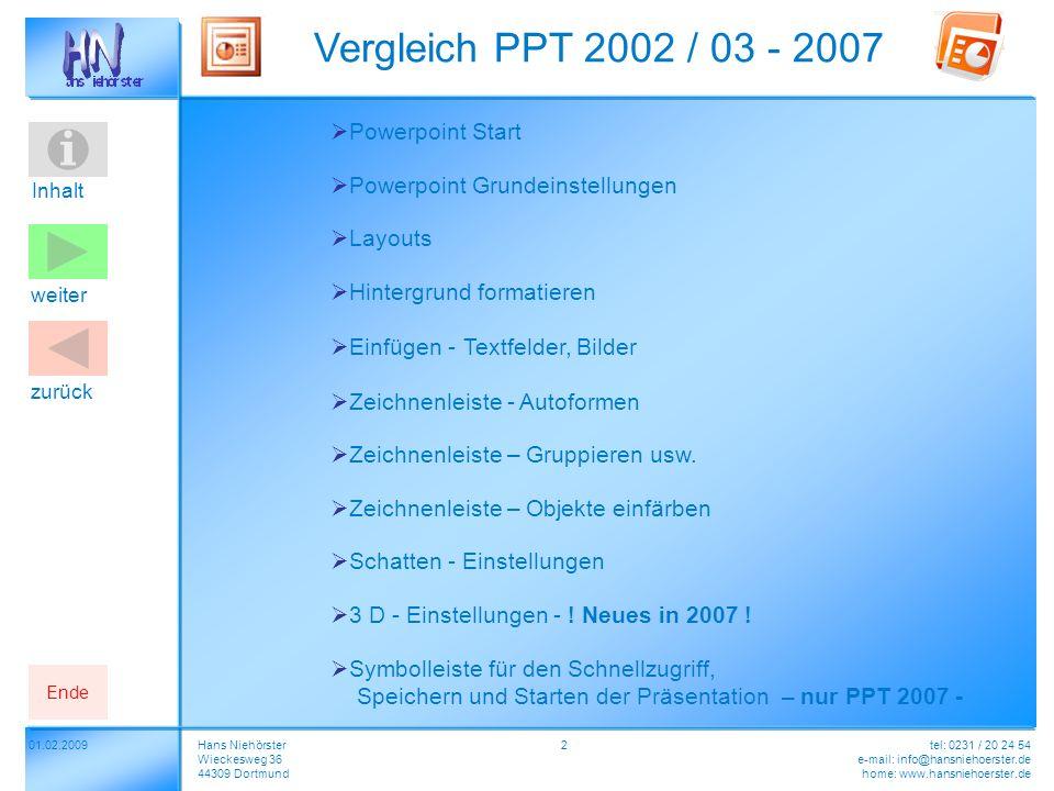 Inhalt 01.02.2009 Vergleich PPT 2002 / 03 - 2007 Hans Niehörster Wieckesweg 36 44309 Dortmund tel: 0231 / 20 24 54 e-mail: info@hansniehoerster.de home: www.hansniehoerster.de weiter Ende zurück 2 Powerpoint Start Layouts Hintergrund formatieren Zeichnenleiste - Autoformen Zeichnenleiste – Gruppieren usw.