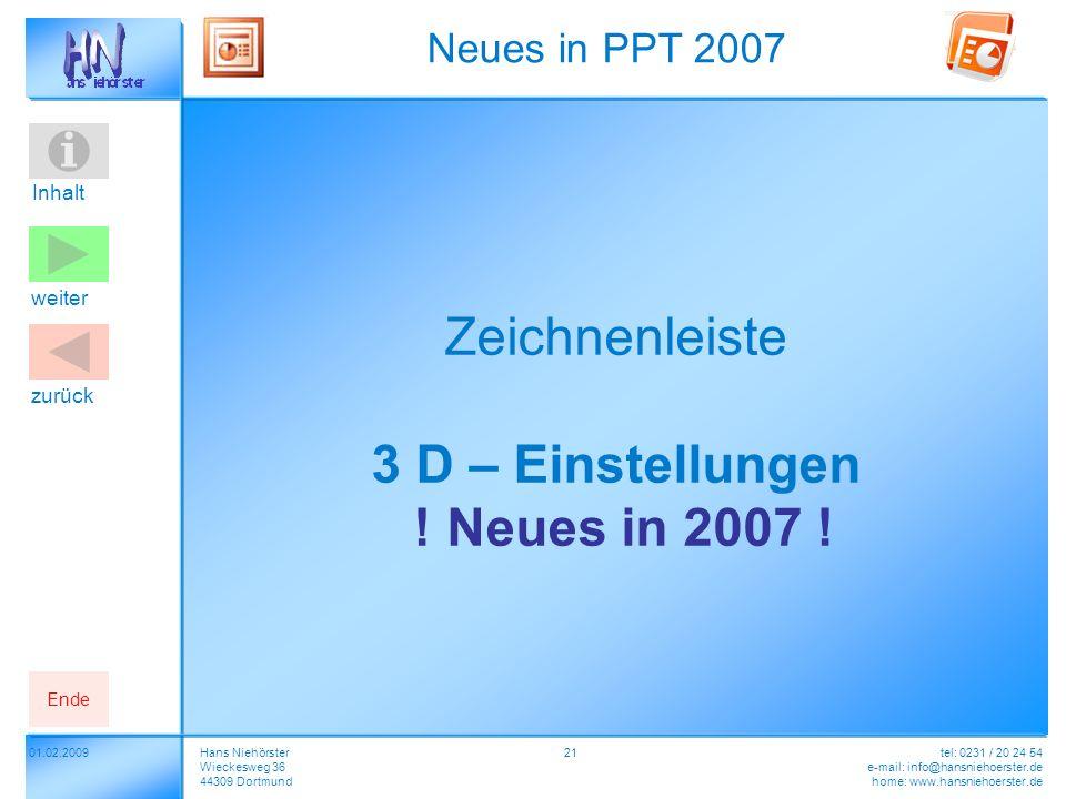 Inhalt 2101.02.2009 Neues in PPT 2007 Hans Niehörster Wieckesweg 36 44309 Dortmund tel: 0231 / 20 24 54 e-mail: info@hansniehoerster.de home: www.hansniehoerster.de weiter Ende zurück Zeichnenleiste 3 D – Einstellungen .