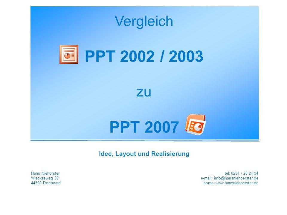 Vergleich PPT 2002 / 2003 zu PPT 2007 Idee, Layout und Realisierung Hans Niehörster Wieckesweg 36 44309 Dortmund tel: 0231 / 20 24 54 e-mail: info@hansniehoerster.de home: www.hansniehoerster.de