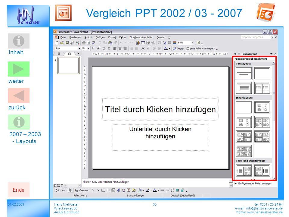 Inhalt 01.02.2009 Vergleich PPT 2002 / 03 - 2007 Hans Niehörster Wieckesweg 36 44309 Dortmund tel: 0231 / 20 24 54 e-mail: info@hansniehoerster.de home: www.hansniehoerster.de weiter Ende zurück 30 2007 – 2003 - Layouts