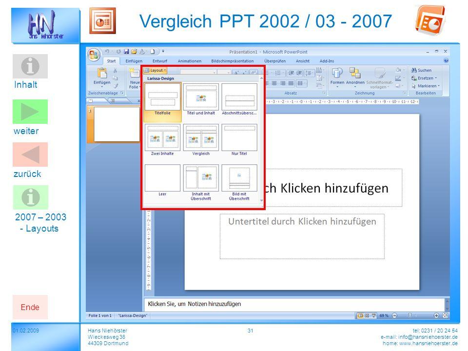 Inhalt 01.02.2009 Vergleich PPT 2002 / 03 - 2007 Hans Niehörster Wieckesweg 36 44309 Dortmund tel: 0231 / 20 24 54 e-mail: info@hansniehoerster.de home: www.hansniehoerster.de weiter Ende zurück 31 2007 – 2003 - Layouts