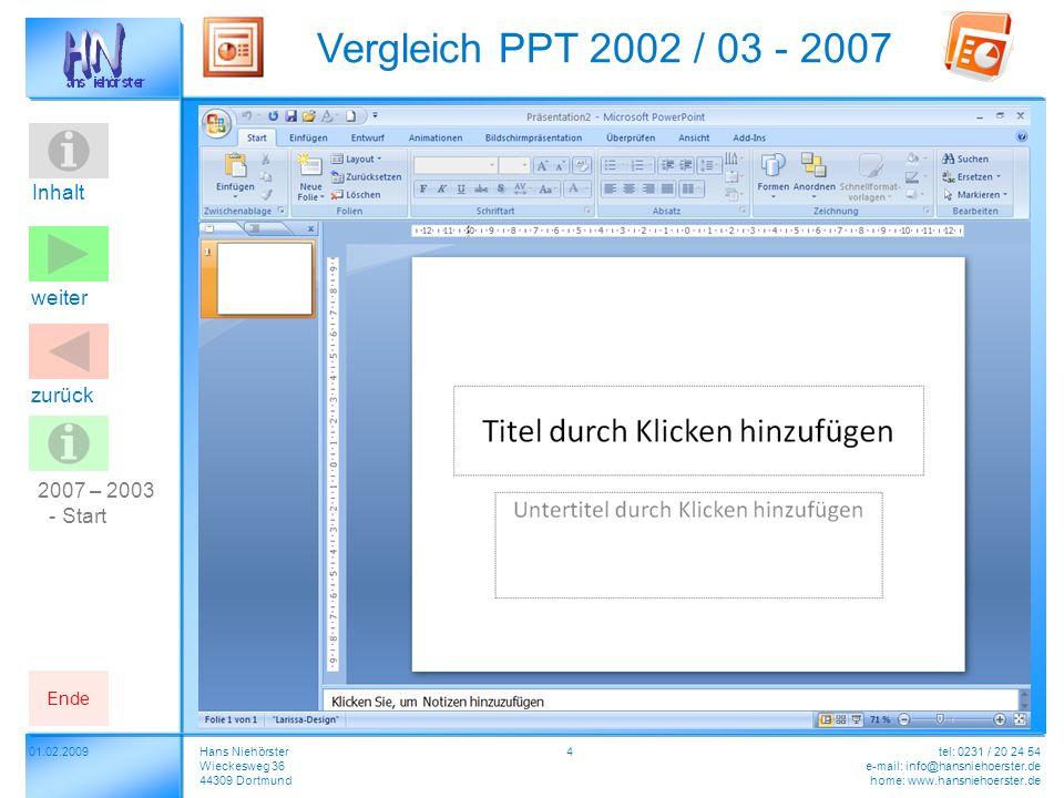 Inhalt 01.02.2009 Vergleich PPT 2002 / 03 - 2007 Hans Niehörster Wieckesweg 36 44309 Dortmund tel: 0231 / 20 24 54 e-mail: info@hansniehoerster.de home: www.hansniehoerster.de weiter Ende zurück 4 2007 – 2003 - Start