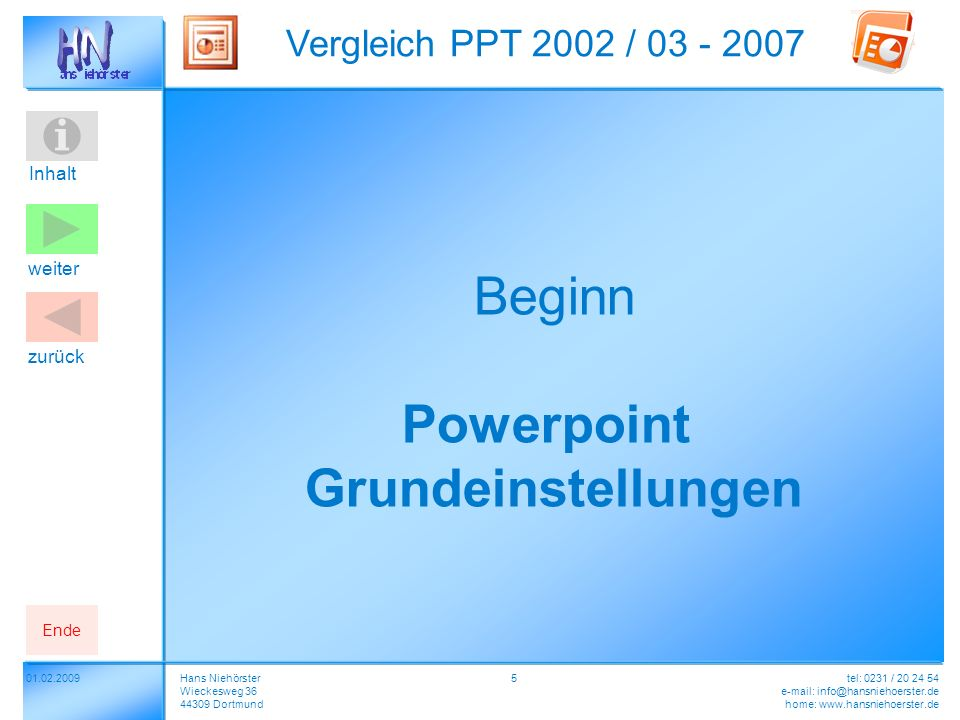 Inhalt 01.02.2009 Vergleich PPT 2002 / 03 - 2007 Hans Niehörster Wieckesweg 36 44309 Dortmund tel: 0231 / 20 24 54 e-mail: info@hansniehoerster.de home: www.hansniehoerster.de weiter Ende zurück 5 Beginn Powerpoint Grundeinstellungen