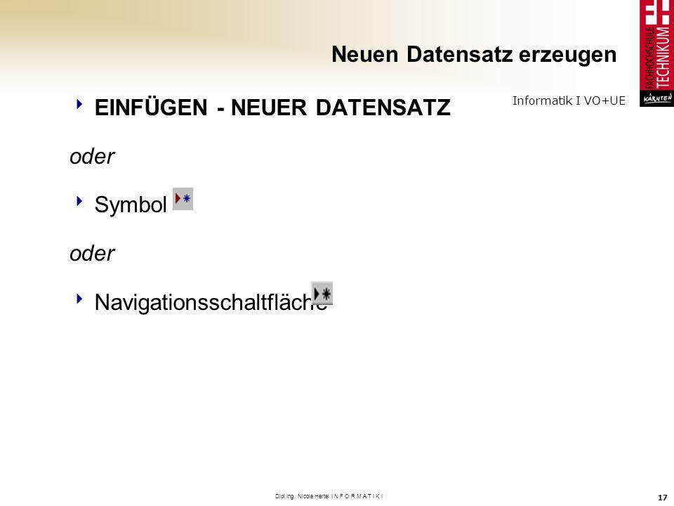 Informatik I VO+UE Dipl.Ing. Nicole Hertel I N F O R M A T I K I 17 Neuen Datensatz erzeugen EINFÜGEN - NEUER DATENSATZ oder Symbol oder Navigationssc