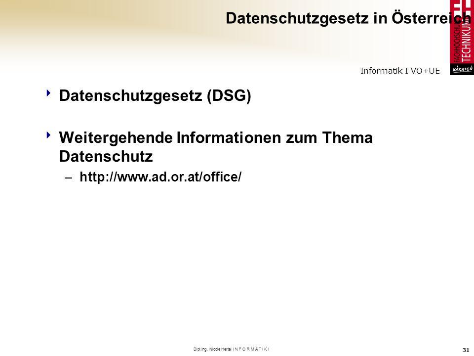 Informatik I VO+UE Dipl.Ing. Nicole Hertel I N F O R M A T I K I 31 Datenschutzgesetz in Österreich Datenschutzgesetz (DSG) Weitergehende Informatione