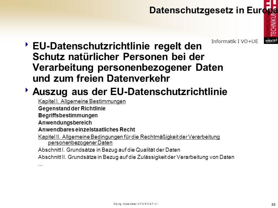 Informatik I VO+UE Dipl.Ing. Nicole Hertel I N F O R M A T I K I 33 Datenschutzgesetz in Europa EU-Datenschutzrichtlinie regelt den Schutz natürlicher
