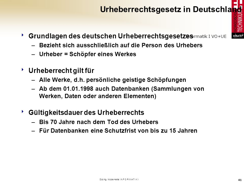 Informatik I VO+UE Dipl.Ing. Nicole Hertel I N F O R M A T I K I 41 Urheberrechtsgesetz in Deutschland Grundlagen des deutschen Urheberrechtsgesetzes