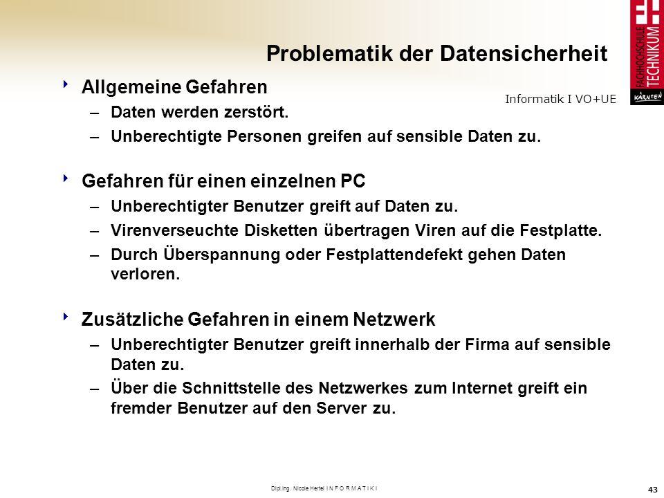 Informatik I VO+UE Dipl.Ing. Nicole Hertel I N F O R M A T I K I 43 Problematik der Datensicherheit Allgemeine Gefahren –Daten werden zerstört. –Unber