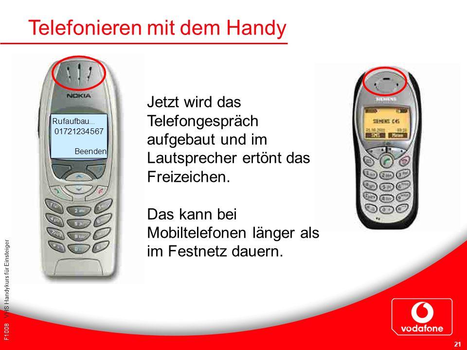 F1008 VHS Handykurs für Einsteiger 21 Telefonieren mit dem Handy Rufaufbau... 01721234567 Beenden Jetzt wird das Telefongespräch aufgebaut und im Laut