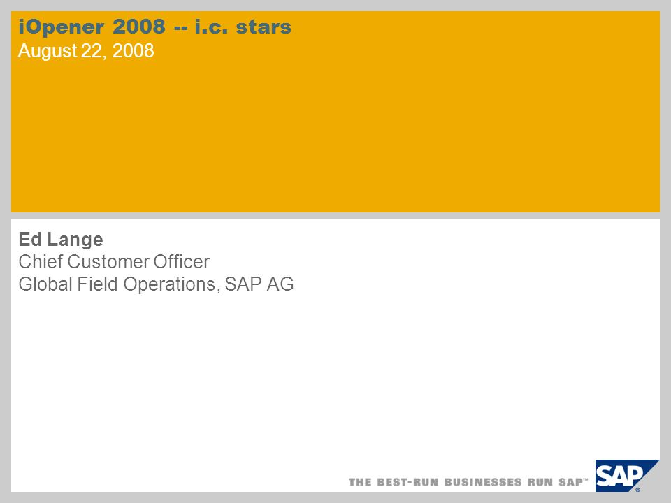 iOpener 2008 -- i.c. stars August 22, 2008 Ed Lange Chief Customer Officer Global Field Operations, SAP AG