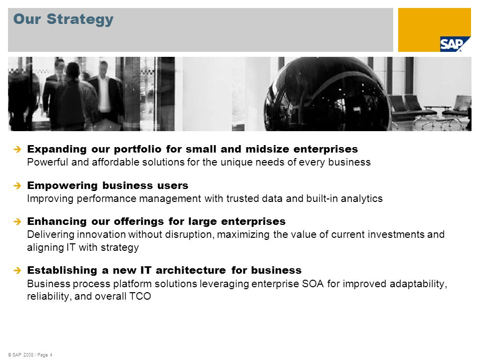 Expanding our portfolio for small and midsize enterprises Powerful and affordable solutions for the unique needs of every business Empowering business users Improving performance management with trusted data and built-in analytics Enhancing our offerings for large enterprises Delivering innovation without disruption, maximizing the value of current investments and aligning IT with strategy Establishing a new IT architecture for business Business process platform solutions leveraging enterprise SOA for improved adaptability, reliability, and overall TCO Our Strategy © SAP 2008 / Page 4