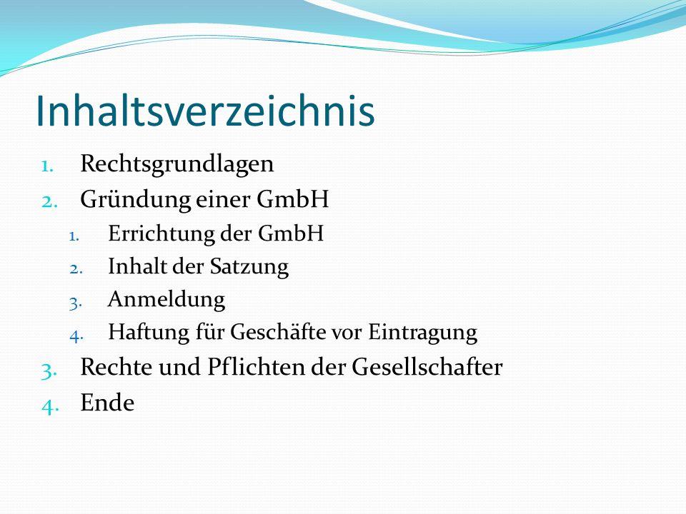 Inhaltsverzeichnis 1. Rechtsgrundlagen 2. Gründung einer GmbH 1. Errichtung der GmbH 2. Inhalt der Satzung 3. Anmeldung 4. Haftung für Geschäfte vor E