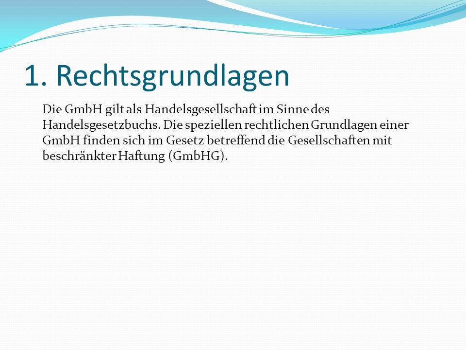 1. Rechtsgrundlagen Die GmbH gilt als Handelsgesellschaft im Sinne des Handelsgesetzbuchs. Die speziellen rechtlichen Grundlagen einer GmbH finden sic