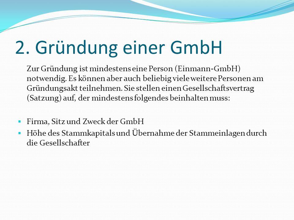 2. Gründung einer GmbH Zur Gründung ist mindestens eine Person (Einmann-GmbH) notwendig. Es können aber auch beliebig viele weitere Personen am Gründu