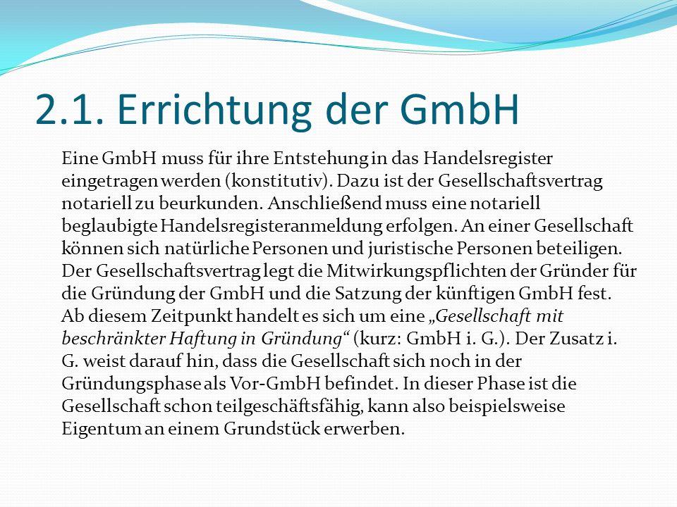 2.1. Errichtung der GmbH Eine GmbH muss für ihre Entstehung in das Handelsregister eingetragen werden (konstitutiv). Dazu ist der Gesellschaftsvertrag