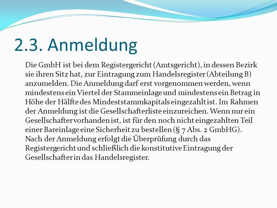 2.3. Anmeldung Die GmbH ist bei dem Registergericht (Amtsgericht), in dessen Bezirk sie ihren Sitz hat, zur Eintragung zum Handelsregister (Abteilung