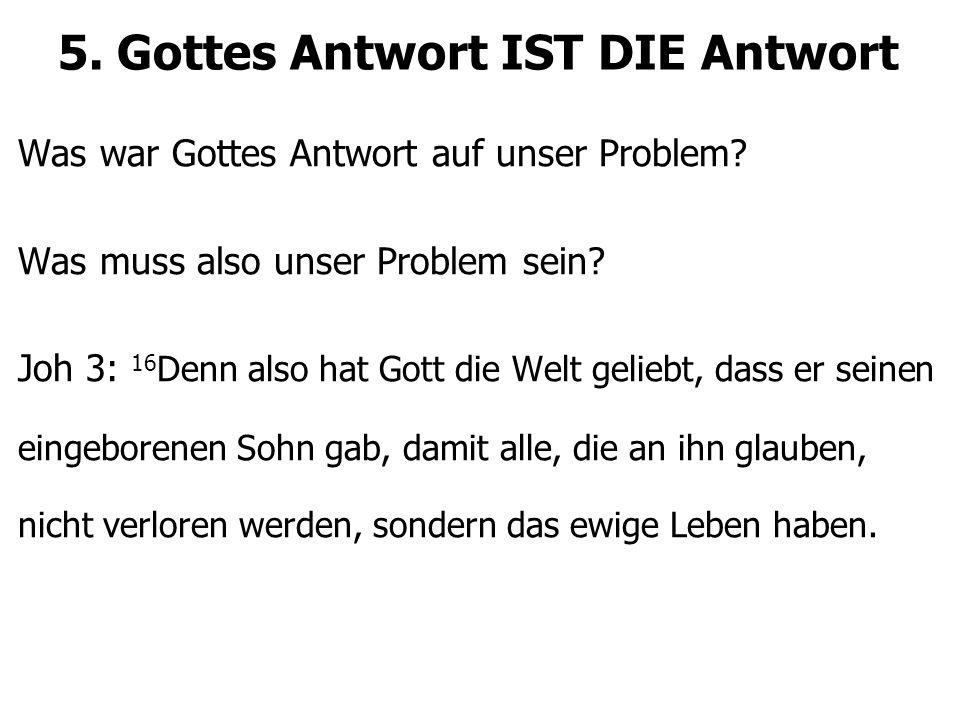 5. Gottes Antwort IST DIE Antwort Was war Gottes Antwort auf unser Problem? Was muss also unser Problem sein? Joh 3: 16 Denn also hat Gott die Welt ge