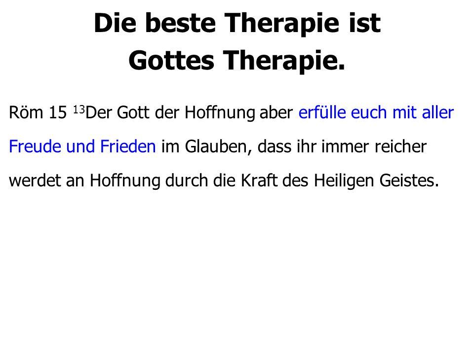 Die beste Therapie ist Gottes Therapie. Röm 15 13 Der Gott der Hoffnung aber erfülle euch mit aller Freude und Frieden im Glauben, dass ihr immer reic