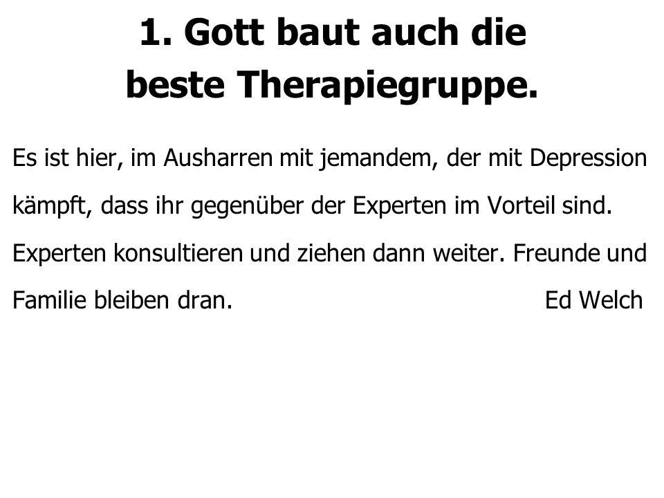 1. Gott baut auch die beste Therapiegruppe. Es ist hier, im Ausharren mit jemandem, der mit Depression kämpft, dass ihr gegenüber der Experten im Vort