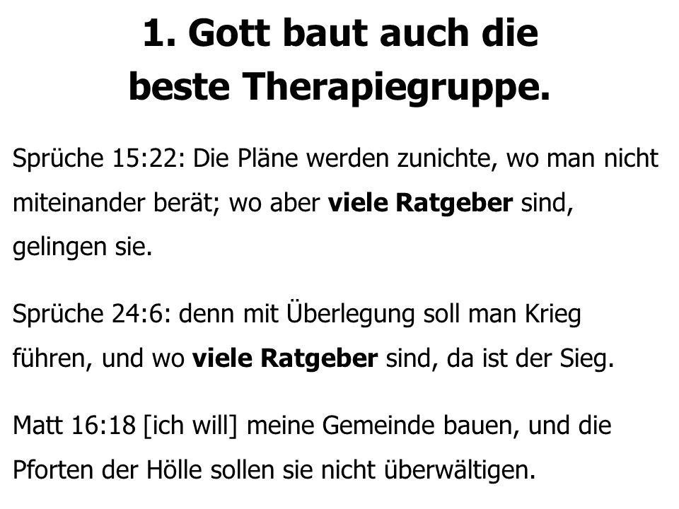 1. Gott baut auch die beste Therapiegruppe. Sprüche 15:22: Die Pläne werden zunichte, wo man nicht miteinander berät; wo aber viele Ratgeber sind, gel