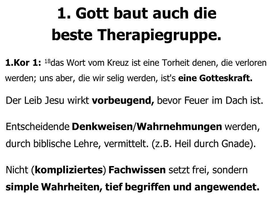 1. Gott baut auch die beste Therapiegruppe. 1.Kor 1: 18 das Wort vom Kreuz ist eine Torheit denen, die verloren werden; uns aber, die wir selig werden